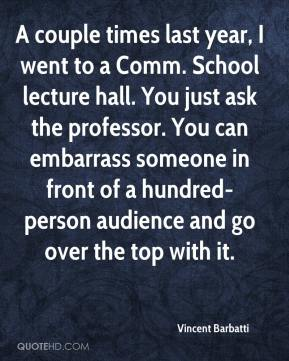 Vincent Barbatti  - A couple times last year, I went to a Comm. School lecture hall. You just ask the professor. You can embarrass someone in front of a hundred-person audience and go over the top with it.