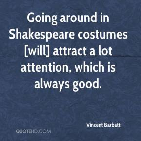 Vincent Barbatti  - Going around in Shakespeare costumes [will] attract a lot attention, which is always good.