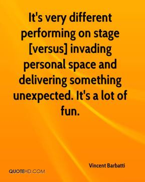Vincent Barbatti  - It's very different performing on stage [versus] invading personal space and delivering something unexpected. It's a lot of fun.