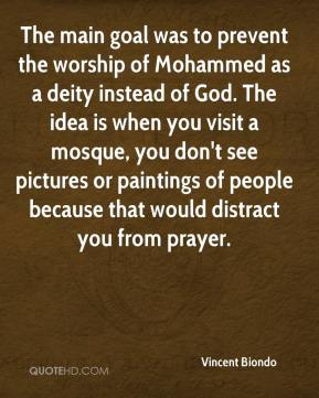 Vincent Biondo  - The main goal was to prevent the worship of Mohammed as a deity instead of God. The idea is when you visit a mosque, you don't see pictures or paintings of people because that would distract you from prayer.