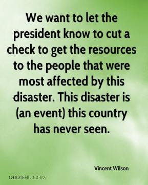 Vincent Wilson  - We want to let the president know to cut a check to get the resources to the people that were most affected by this disaster. This disaster is (an event) this country has never seen.