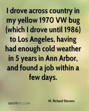 W. Richard Stevens - I drove across country in my yellow 1970 VW bug (which I drove until 1986) to Los Angeles, having had enough cold weather in 5 years in Ann Arbor, and found a job within a few days.