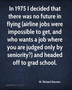 W. Richard Stevens - In 1975 I decided that there was no future in flying (airline jobs were impossible to get, and who wants a job where you are judged only by seniority?) and headed off to grad school.