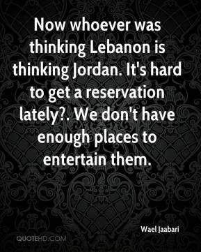 Wael Jaabari  - Now whoever was thinking Lebanon is thinking Jordan. It's hard to get a reservation lately?. We don't have enough places to entertain them.