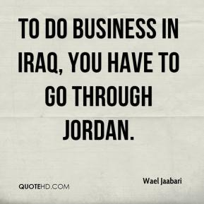 Wael Jaabari  - To do business in Iraq, you have to go through Jordan.