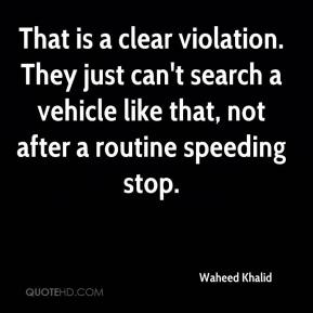 Waheed Khalid  - That is a clear violation. They just can't search a vehicle like that, not after a routine speeding stop.