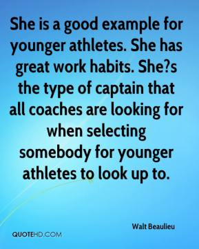 Walt Beaulieu  - She is a good example for younger athletes. She has great work habits. She?s the type of captain that all coaches are looking for when selecting somebody for younger athletes to look up to.