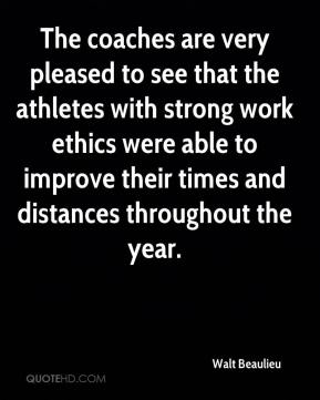 Walt Beaulieu  - The coaches are very pleased to see that the athletes with strong work ethics were able to improve their times and distances throughout the year.
