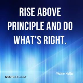 Walter Heller  - Rise above principle and do what's right.