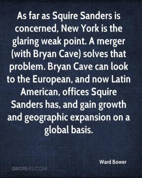 Ward Bower  - As far as Squire Sanders is concerned, New York is the glaring weak point. A merger (with Bryan Cave) solves that problem. Bryan Cave can look to the European, and now Latin American, offices Squire Sanders has, and gain growth and geographic expansion on a global basis.