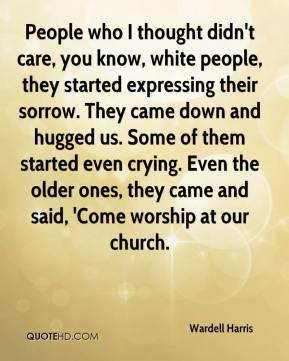 Wardell Harris  - People who I thought didn't care, you know, white people, they started expressing their sorrow. They came down and hugged us. Some of them started even crying. Even the older ones, they came and said, 'Come worship at our church.