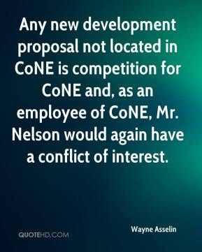 Wayne Asselin  - Any new development proposal not located in CoNE is competition for CoNE and, as an employee of CoNE, Mr. Nelson would again have a conflict of interest.