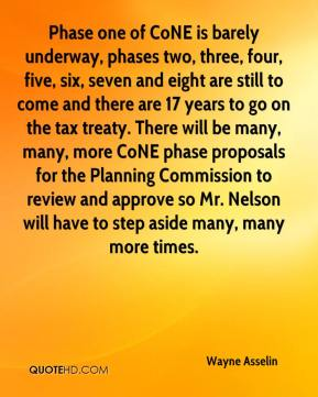 Wayne Asselin  - Phase one of CoNE is barely underway, phases two, three, four, five, six, seven and eight are still to come and there are 17 years to go on the tax treaty. There will be many, many, more CoNE phase proposals for the Planning Commission to review and approve so Mr. Nelson will have to step aside many, many more times.