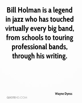 Wayne Dyess  - Bill Holman is a legend in jazz who has touched virtually every big band, from schools to touring professional bands, through his writing.