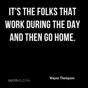 Wayne Thompson  - It's the folks that work during the day and then go home.