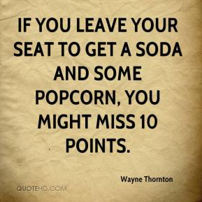 Wayne Thornton  - If you leave your seat to get a soda and some popcorn, you might miss 10 points.