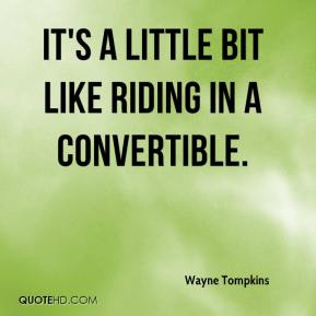 Wayne Tompkins  - It's a little bit like riding in a convertible.