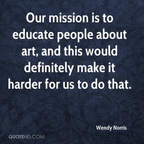 Wendy Norris  - Our mission is to educate people about art, and this would definitely make it harder for us to do that.