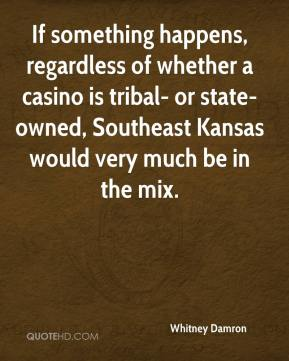 Whitney Damron  - If something happens, regardless of whether a casino is tribal- or state-owned, Southeast Kansas would very much be in the mix.