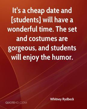 Whitney Rydbeck  - It's a cheap date and [students] will have a wonderful time. The set and costumes are gorgeous, and students will enjoy the humor.