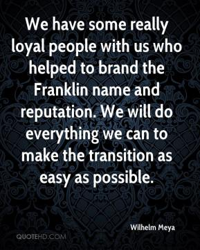 Wilhelm Meya  - We have some really loyal people with us who helped to brand the Franklin name and reputation. We will do everything we can to make the transition as easy as possible.