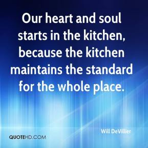 Will DeVillier  - Our heart and soul starts in the kitchen, because the kitchen maintains the standard for the whole place.