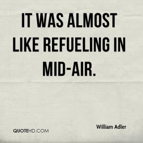 William Adler  - It was almost like refueling in mid-air.