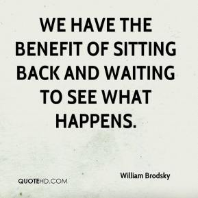 William Brodsky  - We have the benefit of sitting back and waiting to see what happens.