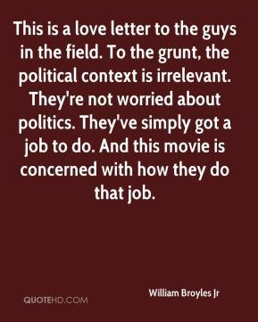 William Broyles Jr  - This is a love letter to the guys in the field. To the grunt, the political context is irrelevant. They're not worried about politics. They've simply got a job to do. And this movie is concerned with how they do that job.
