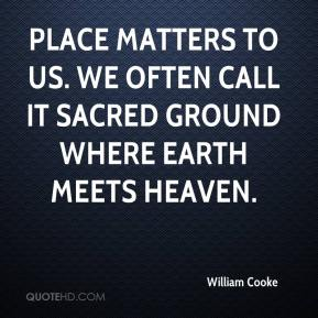 William Cooke  - Place matters to us. We often call it sacred ground where earth meets heaven.