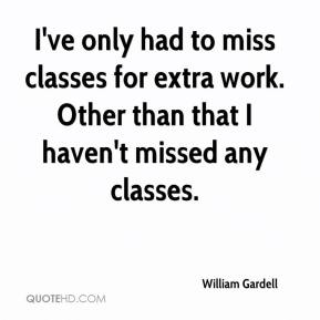 William Gardell  - I've only had to miss classes for extra work. Other than that I haven't missed any classes.