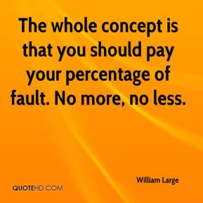 William Large  - The whole concept is that you should pay your percentage of fault. No more, no less.