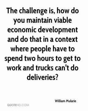 William Mularie  - The challenge is, how do you maintain viable economic development and do that in a context where people have to spend two hours to get to work and trucks can't do deliveries?