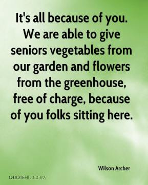 Wilson Archer  - It's all because of you. We are able to give seniors vegetables from our garden and flowers from the greenhouse, free of charge, because of you folks sitting here.