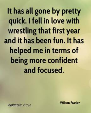 Wilson Frasier  - It has all gone by pretty quick. I fell in love with wrestling that first year and it has been fun. It has helped me in terms of being more confident and focused.
