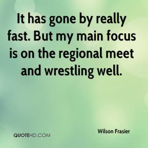 Wilson Frasier  - It has gone by really fast. But my main focus is on the regional meet and wrestling well.