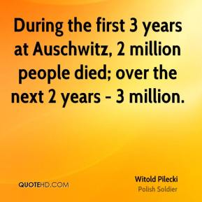 Witold Pilecki - During the first 3 years at Auschwitz, 2 million people died; over the next 2 years - 3 million.