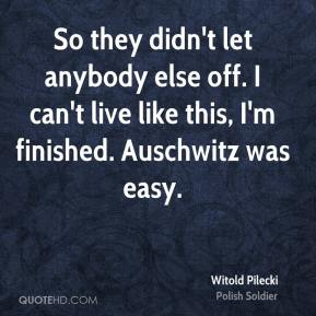 So they didn't let anybody else off. I can't live like this, I'm finished. Auschwitz was easy.
