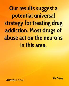 Xia Zhang  - Our results suggest a potential universal strategy for treating drug addiction. Most drugs of abuse act on the neurons in this area.