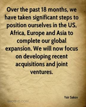 Yair Sakov  - Over the past 18 months, we have taken significant steps to position ourselves in the US, Africa, Europe and Asia to complete our global expansion. We will now focus on developing recent acquisitions and joint ventures.