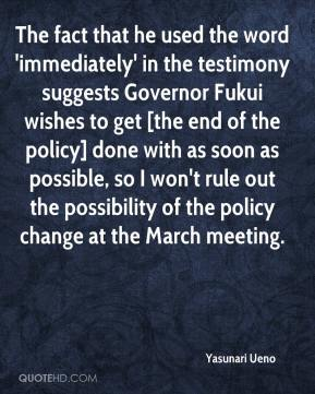 Yasunari Ueno  - The fact that he used the word 'immediately' in the testimony suggests Governor Fukui wishes to get [the end of the policy] done with as soon as possible, so I won't rule out the possibility of the policy change at the March meeting.
