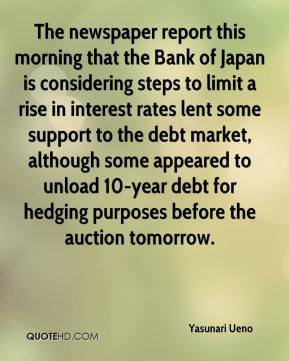 Yasunari Ueno  - The newspaper report this morning that the Bank of Japan is considering steps to limit a rise in interest rates lent some support to the debt market, although some appeared to unload 10-year debt for hedging purposes before the auction tomorrow.