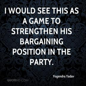 Yogendra Yadav  - I would see this as a game to strengthen his bargaining position in the party.