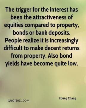 Young Chang  - The trigger for the interest has been the attractiveness of equities compared to property, bonds or bank deposits. People realize it is increasingly difficult to make decent returns from property. Also bond yields have become quite low.