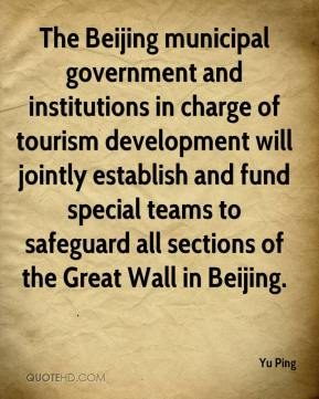 Yu Ping  - The Beijing municipal government and institutions in charge of tourism development will jointly establish and fund special teams to safeguard all sections of the Great Wall in Beijing.