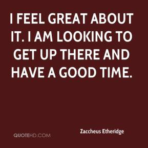 Zaccheus Etheridge  - I feel great about it. I am looking to get up there and have a good time.