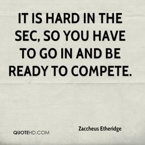 Zaccheus Etheridge  - It is hard in the SEC, so you have to go in and be ready to compete.