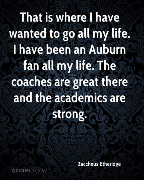 That is where I have wanted to go all my life. I have been an Auburn fan all my life. The coaches are great there and the academics are strong.