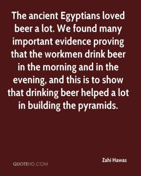 Zahi Hawas  - The ancient Egyptians loved beer a lot. We found many important evidence proving that the workmen drink beer in the morning and in the evening, and this is to show that drinking beer helped a lot in building the pyramids.