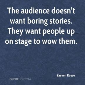 Zayven Reese  - The audience doesn't want boring stories. They want people up on stage to wow them.